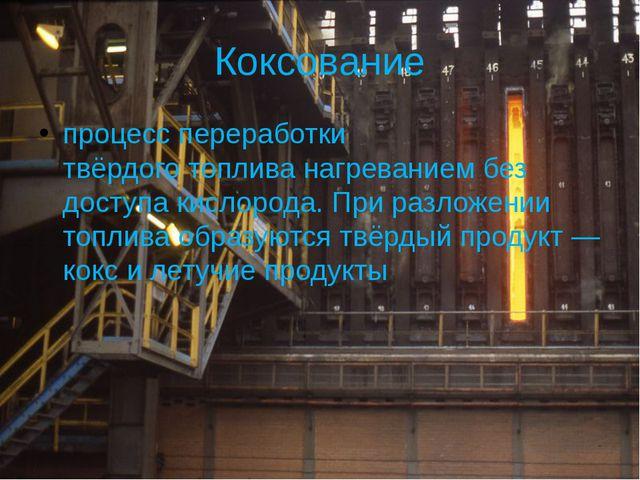 Коксование процесс переработки твёрдоготопливанагреванием без доступа кисло...