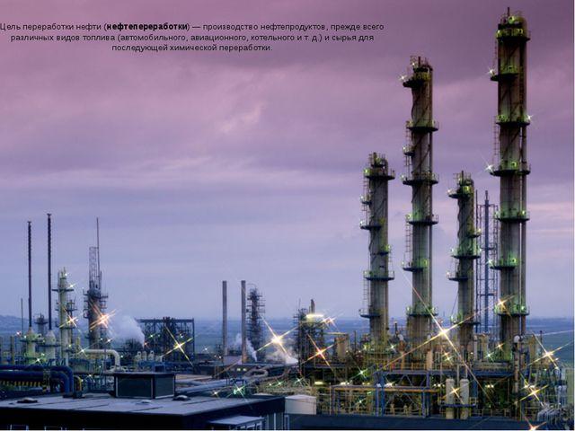 Цель переработкинефти(нефтепереработки)— производствонефтепродуктов, преж...