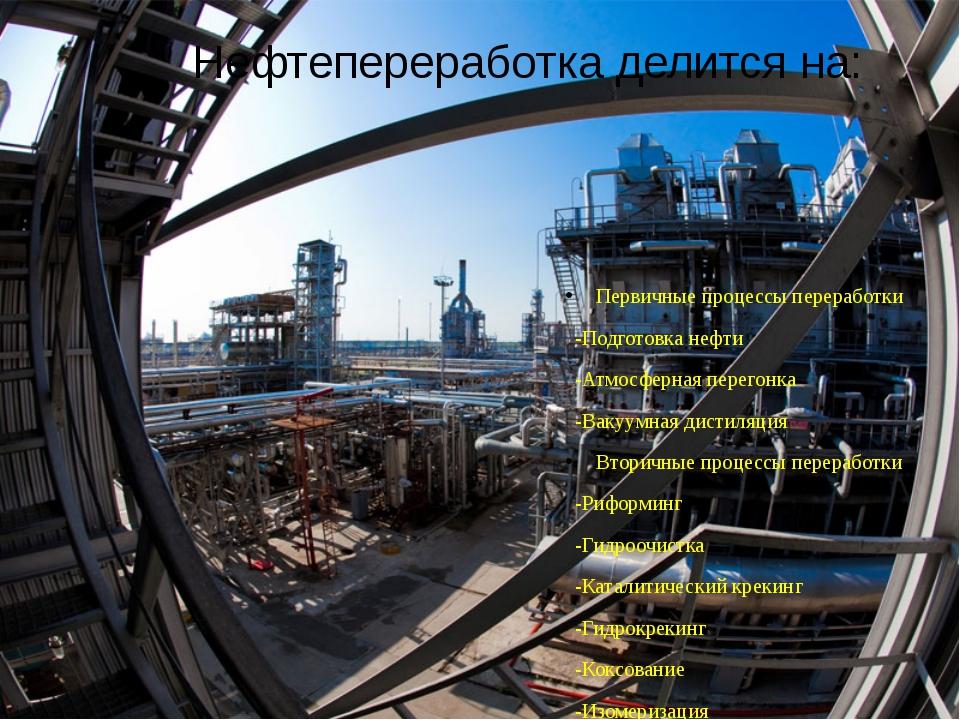 Нефтепереработка делится на: Первичные процессы переработки -Подготовка нефти...