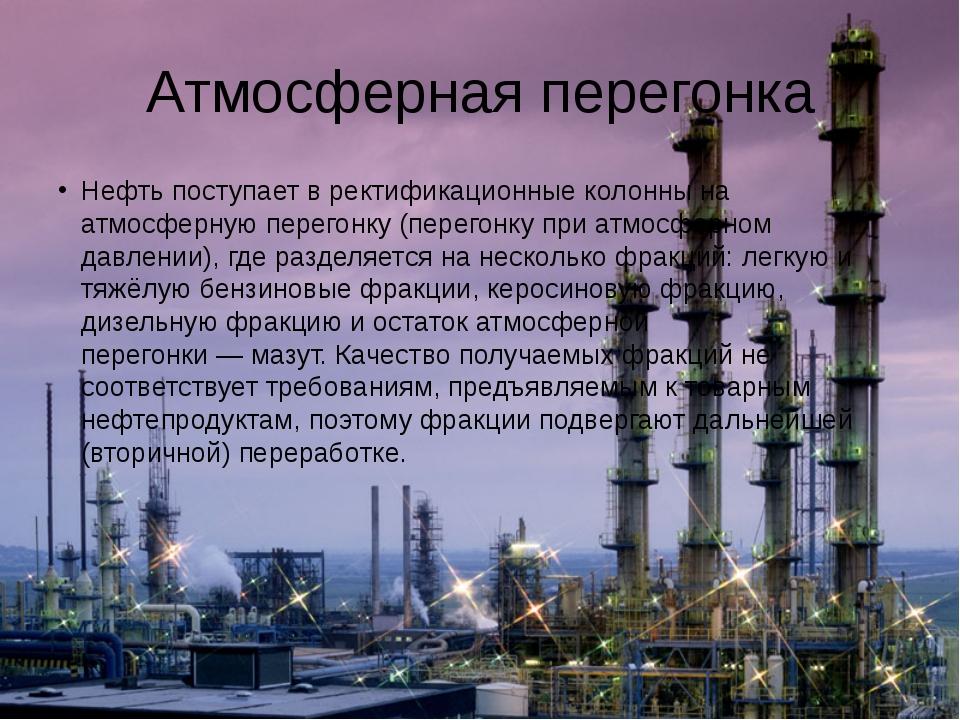 Атмосферная перегонка Нефть поступает вректификационные колоннына атмосферн...