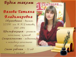 Будем знакомы Вязова Татьяна Владимировна Образование - высшее, УГПИ им. И. Н