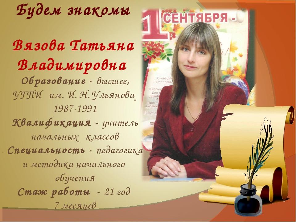 Будем знакомы Вязова Татьяна Владимировна Образование - высшее, УГПИ им. И. Н...