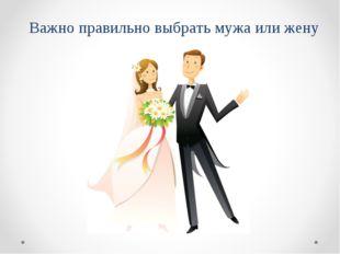 Важно правильно выбрать мужа или жену