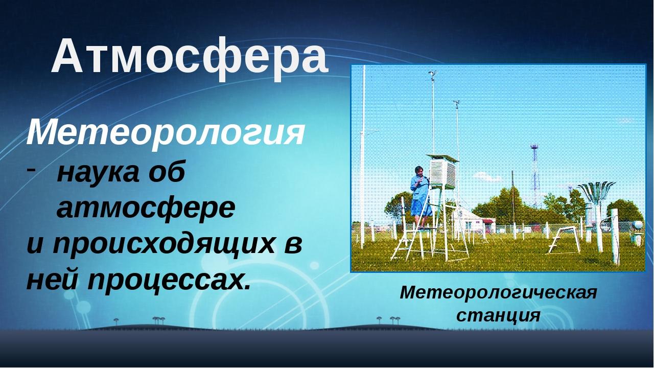 Атмосфера Метеорология наука об атмосфере и происходящих в ней процессах. Мет...