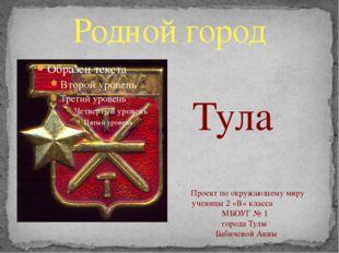 Родной город Тула Проект по окружающему миру ученицы 2 «В» класса МБОУГ № 1 г