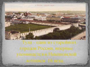 Тула - один из старейших городов России, впервые упоминается в Никоновской л