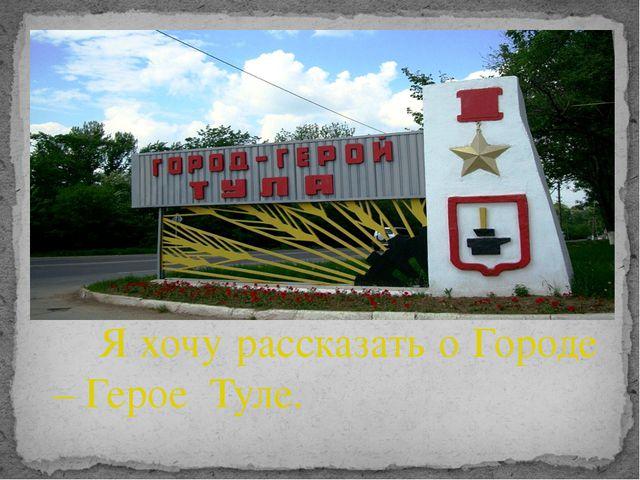 Я хочу рассказать о Городе – Герое Туле.