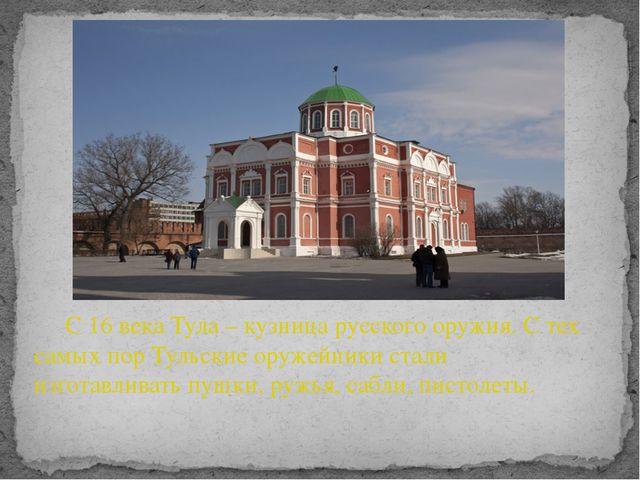 С 16 века Тула – кузница русского оружия. С тех самых пор Тульские оружейник...