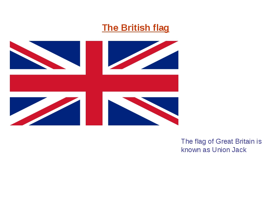 The British flag The flag of Great Britain is known as Union Jack