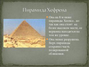 Она на 8 м ниже пирамиды Хеопса , но так как она стоит на более высоком месте