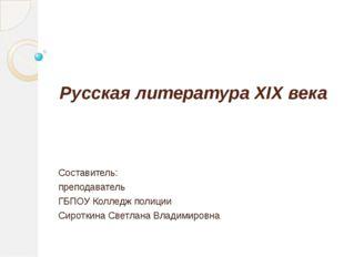 Русская литература XIX века Составитель: преподаватель ГБПОУ Колледж полиции