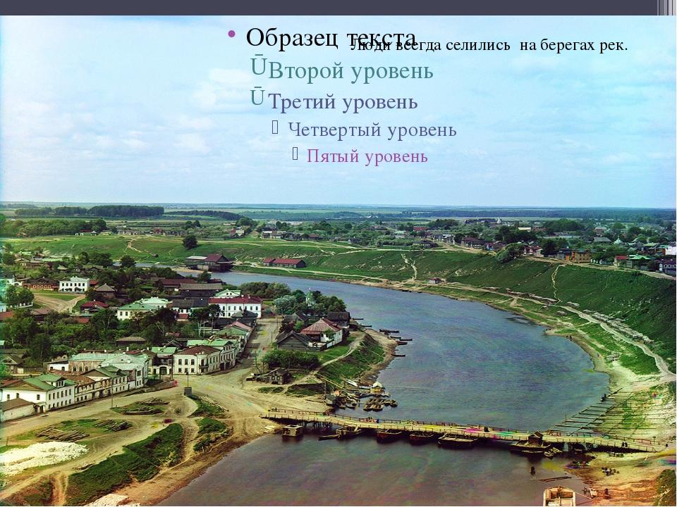 Люди всегда селились на берегах рек.