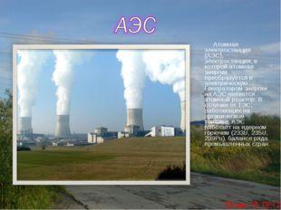 Атомная электростанция (АЭС), электростанция, в которой атомная энергия прео