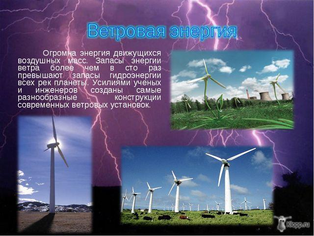 Огромна энергия движущихся воздушных масс. Запасы энергии ветра более чем в...