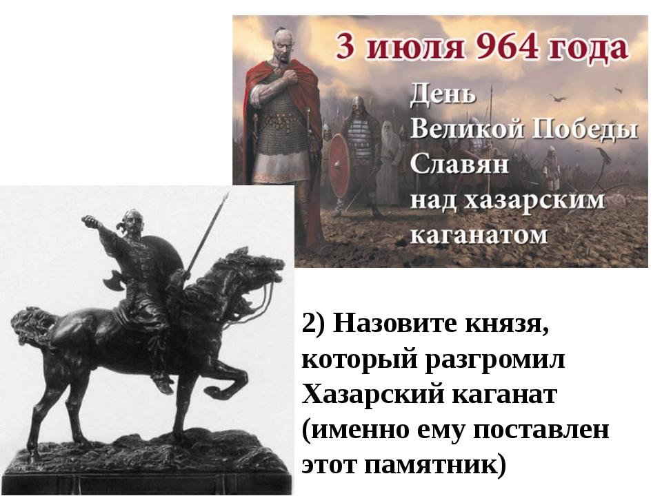 2) Назовите князя, который разгромил Хазарский каганат (именно ему поставлен...