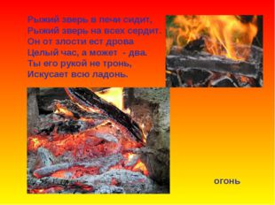 Рыжий зверь в печи сидит, Рыжий зверь на всех сердит. Он от злости ест дрова