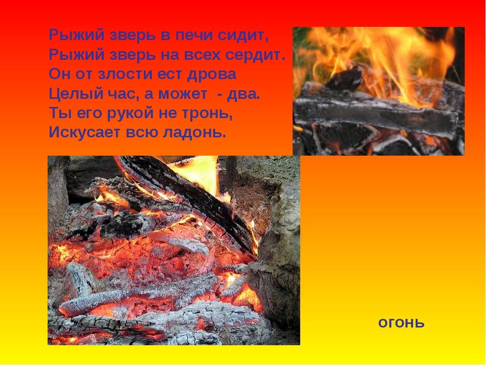 Рыжий зверь в печи сидит, Рыжий зверь на всех сердит. Он от злости ест дрова...