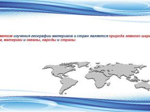 Предметом изучения географии материков и стран является природа земного шара