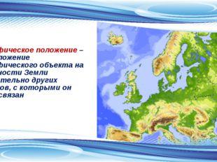 Географическое положение – это положение географического объекта на поверхнос