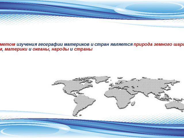Предметом изучения географии материков и стран является природа земного шара...