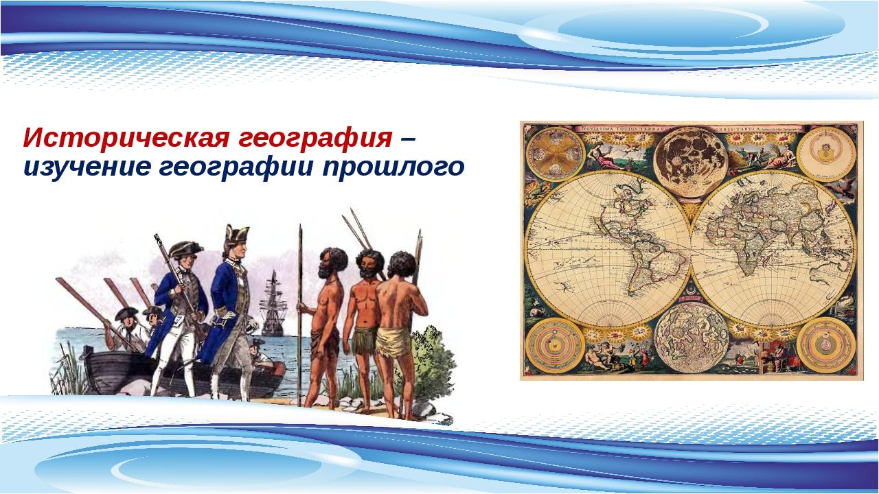 Историческая география – изучение географии прошлого