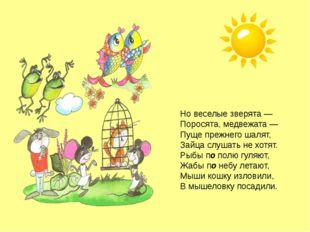Но веселые зверята — Поросята, медвежата — Пуще прежнего шалят, Зайца слушать