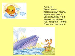 А лисички Взяли спички, К морю синему пошли, Море синее зажгли. Море пламенем