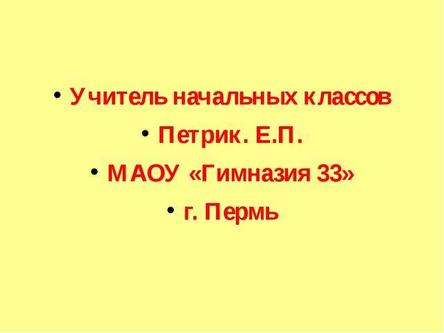 Учитель начальных классов Петрик. Е.П. МАОУ «Гимназия 33» г. Пермь