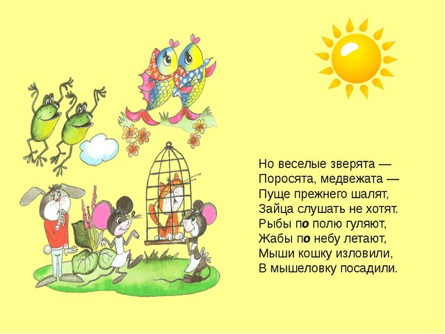 Но веселые зверята — Поросята, медвежата — Пуще прежнего шалят, Зайца слушать...