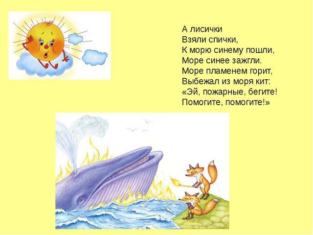 А лисички Взяли спички, К морю синему пошли, Море синее зажгли. Море пламенем...