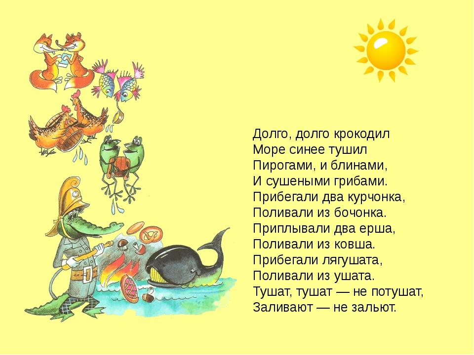 Долго, долго крокодил Море синее тушил Пирогами, и блинами, И сушеными грибам...