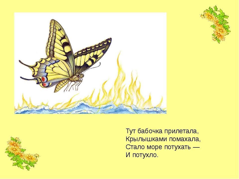 Тут бабочка прилетала, Крылышками помахала, Стало море потухать — И потухло.
