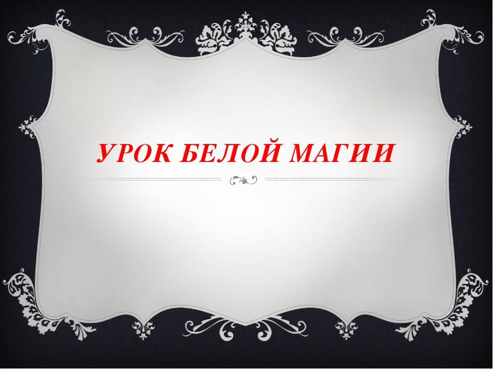 УРОК БЕЛОЙ МАГИИ
