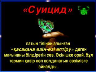«Суицид» латын тілінен алынған «қасақанаөзін-өзі өлтіру» деген мағынаны біл