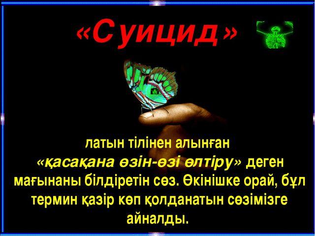 «Суицид» латын тілінен алынған «қасақанаөзін-өзі өлтіру» деген мағынаны біл...