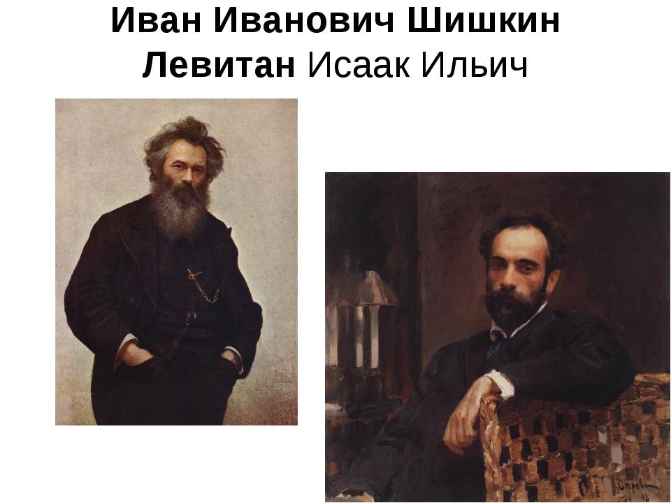 ИванИванович Шишкин ЛевитанИсаак Ильич