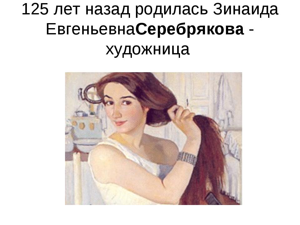 125 лет назад родилась Зинаида ЕвгеньевнаСеребрякова- художница