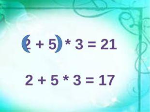 2 + 5 * 3 = 21 2 + 5 * 3 = 17