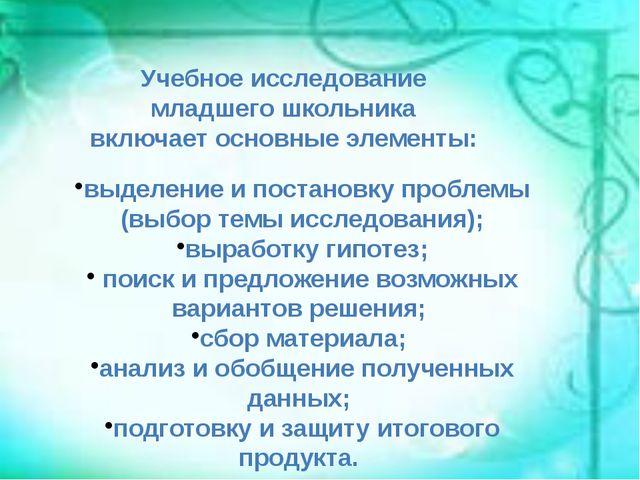 Учебное исследование младшего школьника включает основные элементы: выделение...