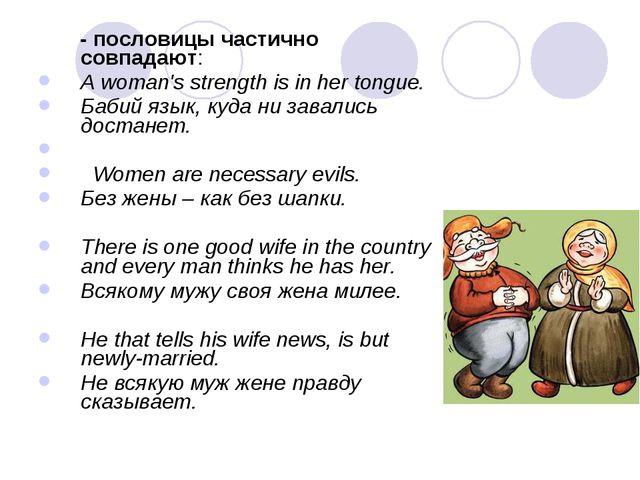 - пословицы частично совпадают: A woman's strength is in her tongue. Бабий я...