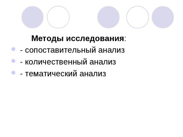 Методы исследования: - сопоставительный анализ - количественный анализ - тем...