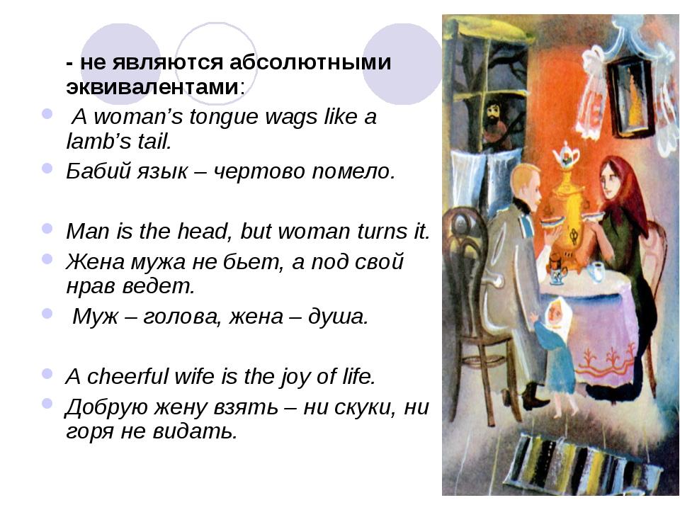- не являются абсолютными эквивалентами: A woman's tongue wags like a lamb's...