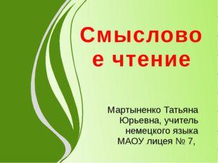 Смысловое чтение Мартыненко Татьяна Юрьевна, учитель немецкого языка МАОУ лиц