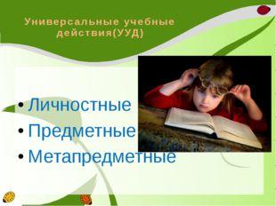 Универсальные учебные действия(УУД) Личностные Предметные Метапредметные