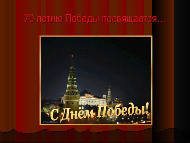 70 летию Победы посвящается…
