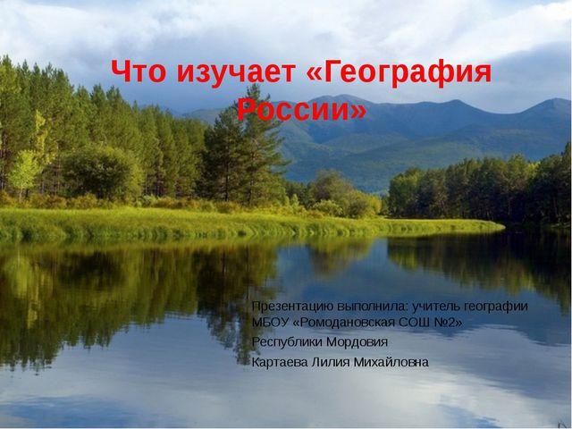 Что изучает «География России» Презентацию выполнила: учитель географии МБОУ...