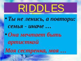 RIDDLES Ты не ленись, а повтори: семья - иначе … Она мечтает быть артисткой М