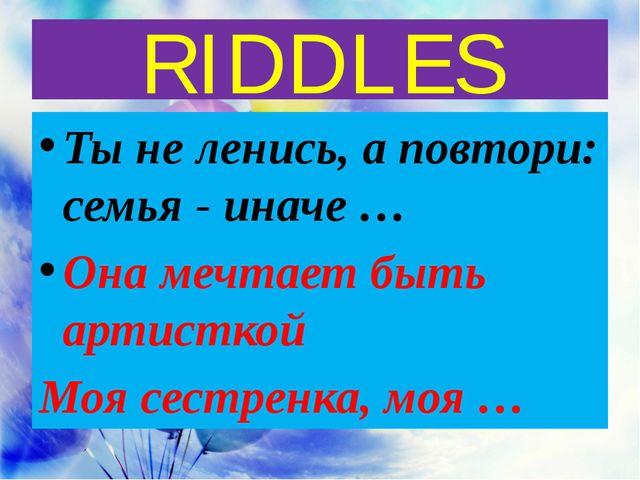 RIDDLES Ты не ленись, а повтори: семья - иначе … Она мечтает быть артисткой М...