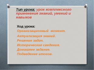 Тип урока: урок комплексного применения знаний, умений и навыков Ход урока: О