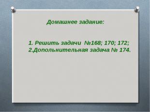 Домашнее задание: 1. Решить задачи №168; 170; 172; 2.Допольнительная задача